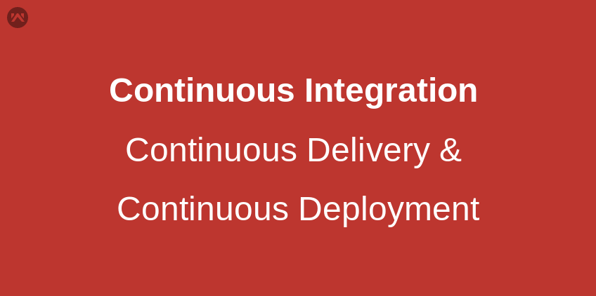 Continuous Integration, Continuous Delivery & Continuous Deployment